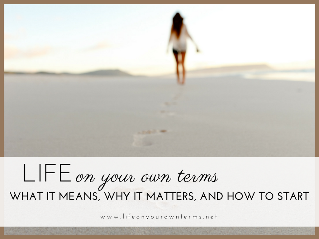 Life On Your Own Terms What It Means Why It Matters and How to Start - Life On Your Own Terms: What it Means, Why it Matters, and How to Start