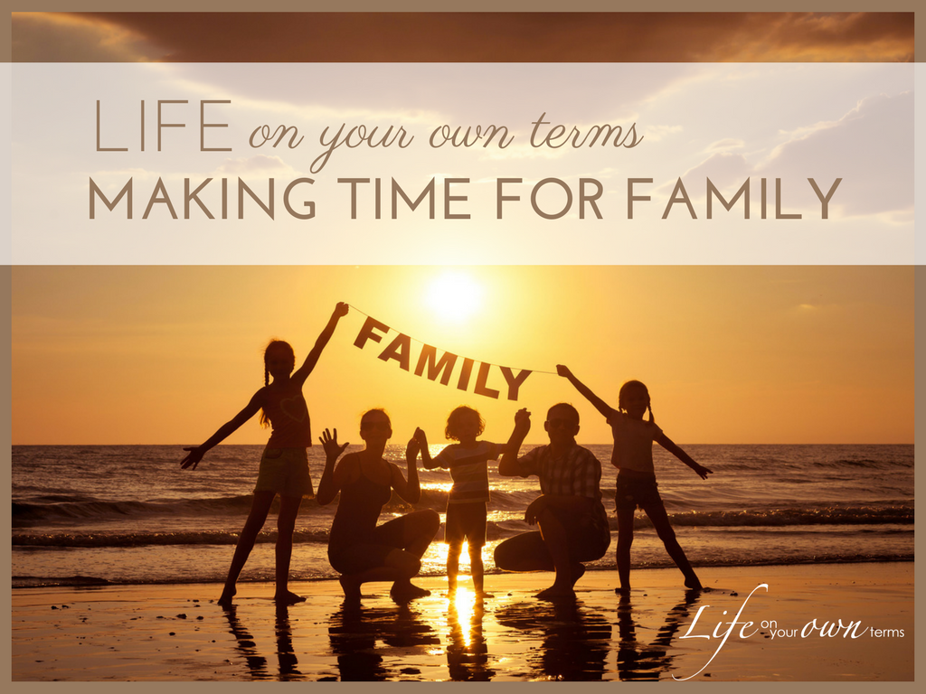 Life On Your Own Terms Making Time for Family 1024x768 - How to Live Life on Your Own Terms: Time for Family