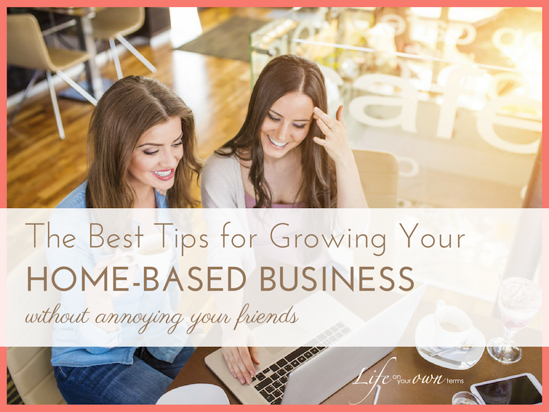 The Best Tips for Growing Your Home Based Business (without annoying your friends)