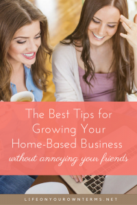 The Best Tips for Growing Your Home-Based Business without annoying your friends