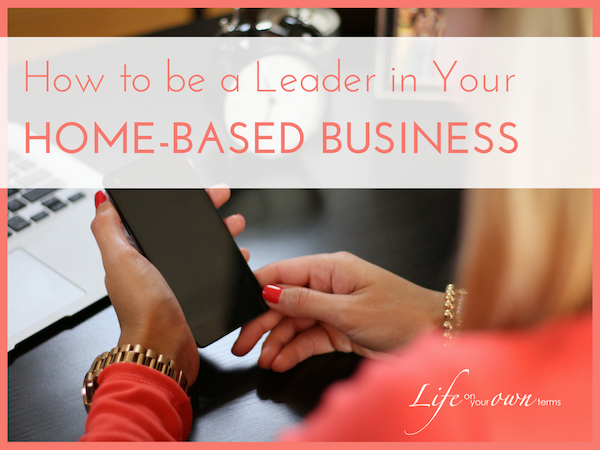 How to Be a Leader in Your Home Based Business - How to Be a Leader in Your Home-Based Business