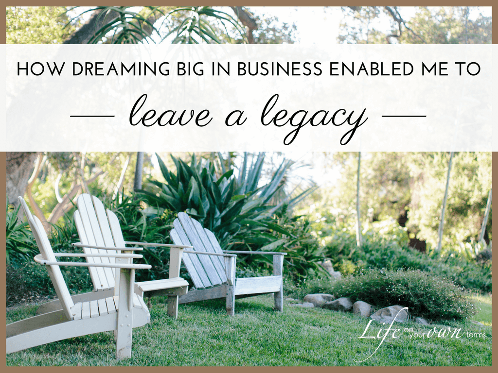 How Dreaming Big in Business Enabled Me to Leave a Legacy