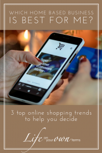 Which Home Based Business is Right for Me? 3 Online Shopping Trends to Help You Decide | Life on Your Own Terms