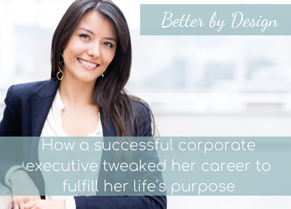 Better by Design; How a successful corporate executive tweaked her career to fulfill her life's purpose.