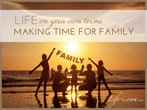 Life On Your Own Terms Making Time for Family 1 300x225 - Life On Your Own Terms Making Time for Family