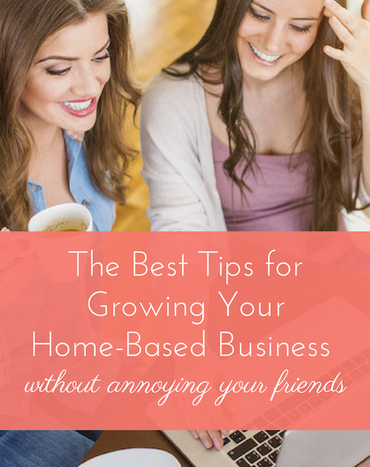 The Best Tips for Growing Your Home-Based Business (Without Annoying Your Friends)