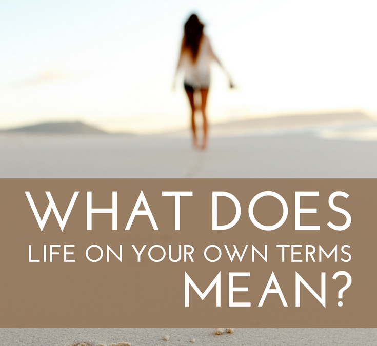 Life On Your Own Terms: What it Means, Why it Matters, and How to Start